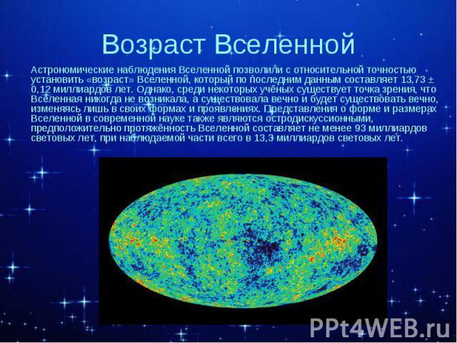 Астрономические наблюдения Вселенной позволили с относительной точностью установить «возраст» Вселенной, который по последним данным составляет 13,73 ± 0,12 миллиардов лет. Однако, среди некоторых учёных существует точка зрения, что Вселенная никогд…