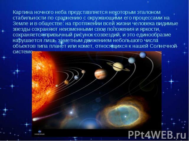 Картина ночного неба представляется некоторым эталоном стабильности по сравнению с окружающими его процессами на Земле и в обществе: на протяжении всей жизни человека видимые звезды сохраняют неизменными свои положения и яркости, сохраняется привычн…