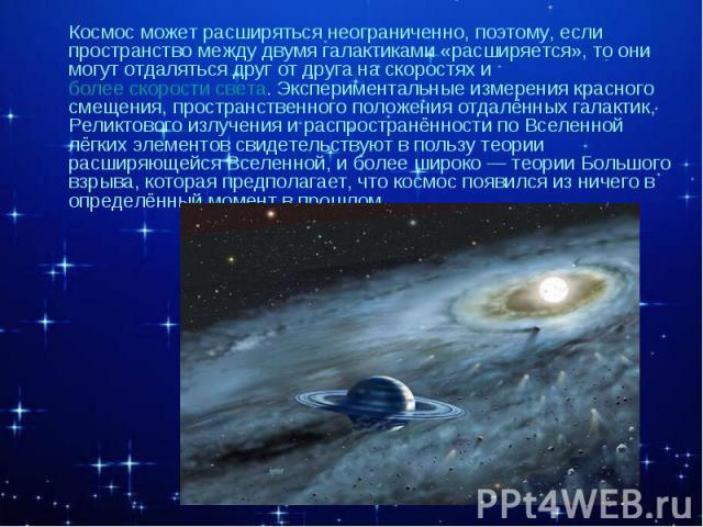 Космос может расширяться неограниченно, поэтому, если пространство между двумя галактиками «расширяется», то они могут отдаляться друг от друга на скоростях и более скорости света. Экспериментальные измерения красного смещения, пространственного пол…