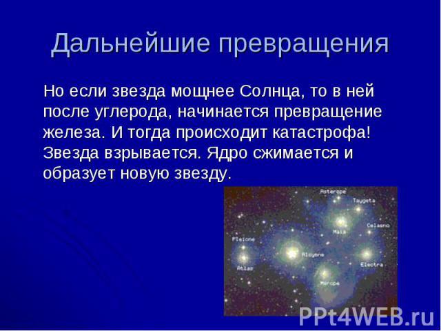 Но если звезда мощнее Солнца, то в ней после углерода, начинается превращение железа. И тогда происходит катастрофа! Звезда взрывается. Ядро сжимается и образует новую звезду. Но если звезда мощнее Солнца, то в ней после углерода, начинается превращ…
