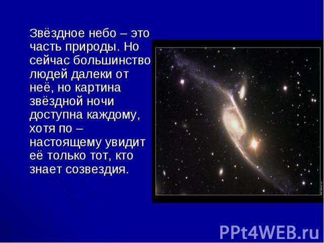 Звёздное небо – это часть природы. Но сейчас большинство людей далеки от неё, но картина звёздной ночи доступна каждому, хотя по – настоящему увидит её только тот, кто знает созвездия. Звёздное небо – это часть природы. Но сейчас большинство людей д…