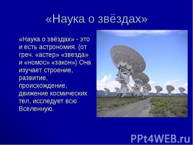 «Наука о звёздах» - это и есть астрономия. (от греч. «астер» «звезда» и «номос» «закон») Она изучает строение, развитие, происхождение, движение космических тел, исследует всю Вселенную. «Наука о звёздах» - это и есть астрономия. (от греч. «астер» «…
