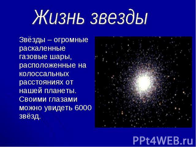 Звёзды – огромные раскаленные газовые шары, расположенные на колоссальных расстояниях от нашей планеты. Своими глазами можно увидеть 6000 звёзд. Звёзды – огромные раскаленные газовые шары, расположенные на колоссальных расстояниях от нашей планеты. …