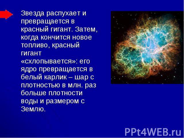 Звезда распухает и превращается в красный гигант. Затем, когда кончится новое топливо, красный гигант «схлопывается»: его ядро превращается в белый карлик – шар с плотностью в млн. раз больше плотности воды и размером с Землю. Звезда распухает и пре…