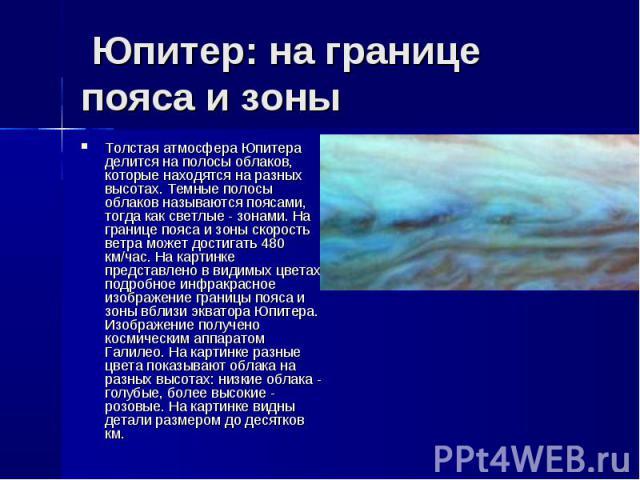 Толстая атмосфера Юпитера делится на полосы облаков, которые находятся на разных высотах. Темные полосы облаков называются поясами, тогда как светлые - зонами. На границе пояса и зоны скорость ветра может достигать 480 км/час. На картинке представле…