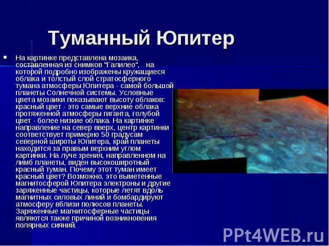 """На картинке представлена мозаика, составленная из снимков """"Галилео"""", на которой подробно изображены кружащиеся облака и толстый слой стратосферного тумана атмосферы Юпитера - самой большой планеты Солнечной системы. Условные цвета мозаики …"""