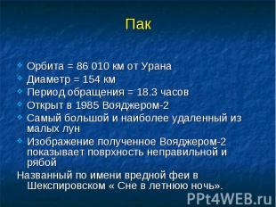 Пак Орбита = 86 010 км от Урана Диаметр = 154 км Период обращения = 18.3 часов О