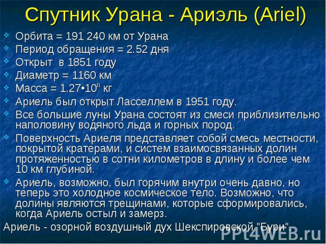 Спутник Урана - Ариэль (Ariel) Орбита = 191 240 км от Урана Период обращения = 2.52 дня Открыт в 1851 году Диаметр = 1160 км Масса = 1.27•1021 кг Ариель был открыт Ласселлем в 1951 году. Все большие луны Урана состоят из смеси приблизительно наполов…