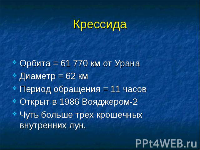 Крессида Орбита = 61 770 км от Урана Диаметр = 62 км Период обращения = 11 часов Открыт в 1986 Вояджером-2 Чуть больше трех крошечных внутренних лун.