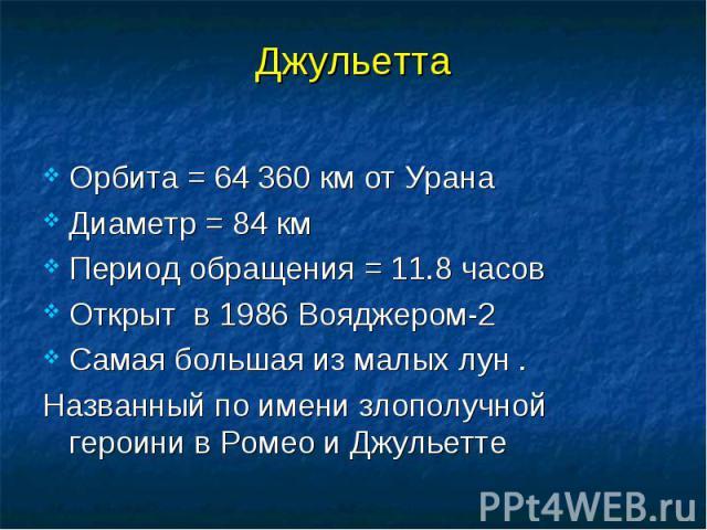 Джульетта Орбита = 64 360 км от Урана Диаметр = 84 км Период обращения = 11.8 часов Открыт в 1986 Вояджером-2 Самая большая из малых лун . Названный по имени злополучной героини в Ромео и Джульетте