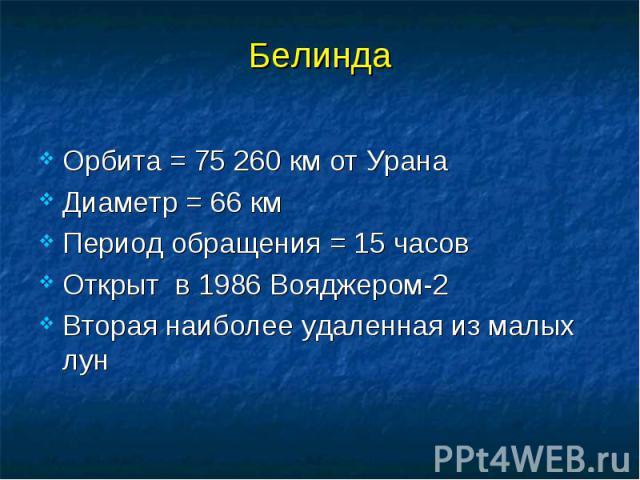 Белинда Орбита = 75 260 км от Урана Диаметр = 66 км Период обращения = 15 часов Открыт в 1986 Вояджером-2 Вторая наиболее удаленная из малых лун