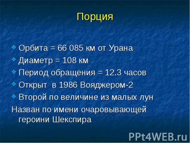 Порция Орбита = 66 085 км от Урана Диаметр = 108 км Период обращения = 12.3 часов Открыт в 1986 Вояджером-2 Второй по величине из малых лун Назван по имени очаровывающей героини Шекспира