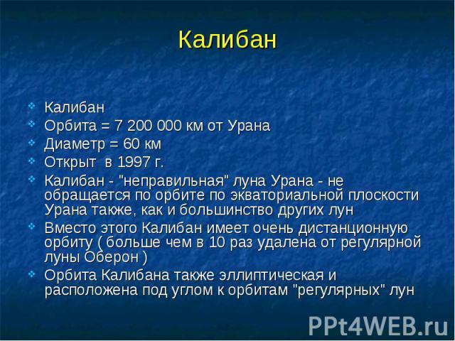 """Калибан Калибан Орбита = 7 200 000 км от Урана Диаметр = 60 км Открыт в 1997 г. Калибан - """"неправильная"""" луна Урана - не обращается по орбите по экваториальной плоскости Урана также, как и большинство других лун Вместо этого Калибан имеет …"""