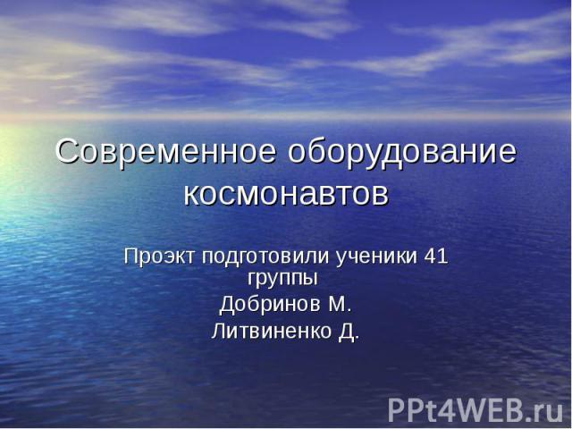 Современное оборудование космонавтов Проэкт подготовили ученики 41 группы Добринов М. Литвиненко Д.