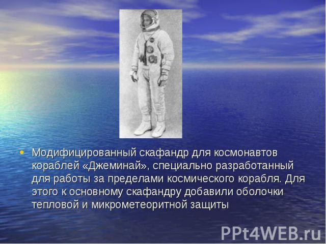 Модифицированный скафандр для космонавтов кораблей «Джеминай», специально разработанный для работы за пределами космического корабля. Для этого к основному скафандру добавили оболочки тепловой и микрометеоритной защиты Модифицированный скафандр для …