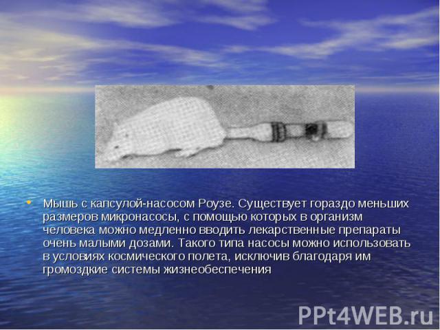 Мышь с капсулой-насосом Роузе. Существует гораздо меньших размеров микронасосы, с помощью которых в организм человека можно медленно вводить лекарственные препараты очень малыми дозами. Такого типа насосы можно использовать в условиях космического п…