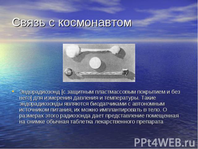 Связь с космонавтом Эндорадиозонд [с защитным пластмассовым покрытием и без него] для измерения давления и температуры. Такие эндорадиозонды являются биодатчиками с автономным источником питания, их можно имплантировать в тело. О размерах этого ради…