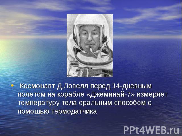 Космонавт Д.Ловелл перед 14-дневным полетом на корабле «Джеминай-7» измеряет температуру тела оральным способом с помощью термодатчика Космонавт Д.Ловелл перед 14-дневным полетом на корабле «Джеминай-7» измеряет температуру тела оральным способом с …