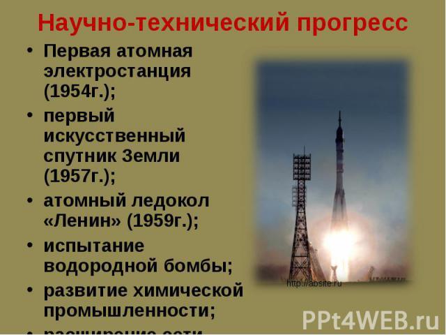 Первая атомная электростанция (1954г.); Первая атомная электростанция (1954г.); первый искусственный спутник Земли (1957г.); атомный ледокол «Ленин» (1959г.); испытание водородной бомбы; развитие химической промышленности; расширение сети НИИ.