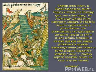 Биргер хотел плыть в Ладожское озеро, занять Ладогу и отсюда по Волхову идти уже