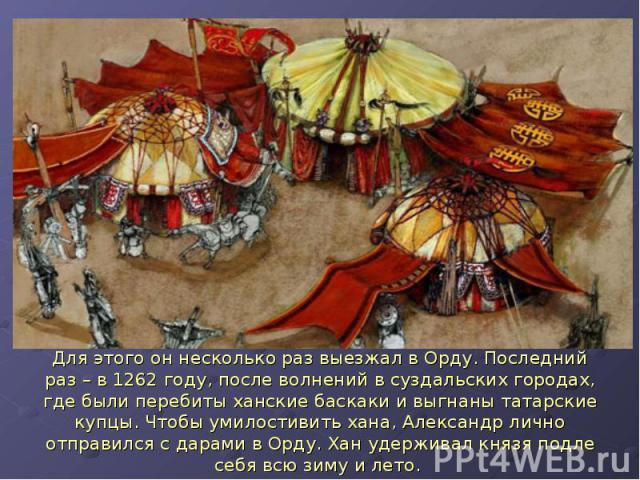 Для этого он несколько раз выезжал в Орду. Последний раз – в 1262 году, после волнений в суздальских городах, где были перебиты ханские баскаки и выгнаны татарские купцы. Чтобы умилостивить хана, Александр лично отправился с дарами в Орду. Хан удерж…