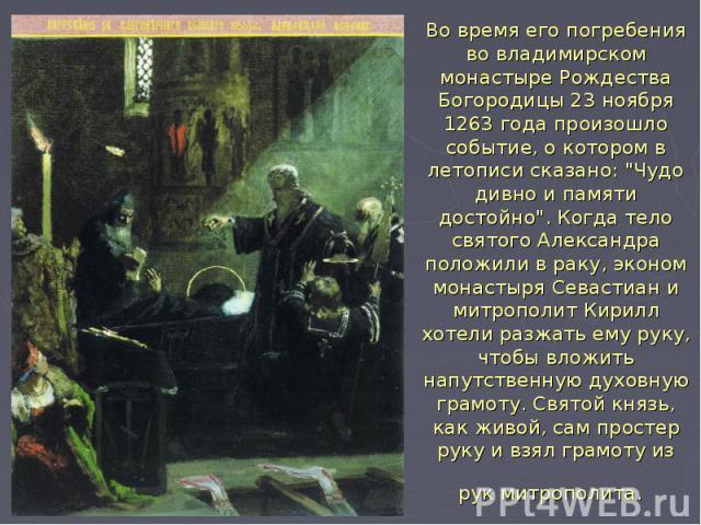 """Во время его погребения во владимирском монастыре Рождества Богородицы 23 ноября 1263 года произошло событие, о котором в летописи сказано: """"Чудо дивно и памяти достойно"""". Когда тело святого Александра положили в раку, эконом монастыря Сев…"""