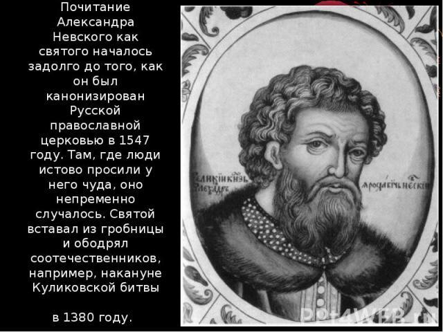Почитание Александра Невского как святого началось задолго до того, как он был канонизирован Русской православной церковью в 1547 году. Там, где люди истово просили у него чуда, оно непременно случалось. Святой вставал из гробницы и ободрял соотечес…