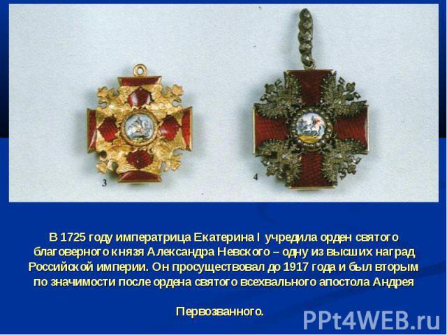 В 1725 году императрица Екатерина I учредила орден святого благоверного князя Александра Невского – одну из высших наград Российской империи. Он просуществовал до 1917 года и был вторым по значимости после ордена святого всехвального апостола Андрея…