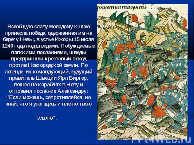 Всеобщую славу молодому князю принесла победа, одержанная им на берегу Невы, в устье Ижоры 15 июля 1240 года над шведами. Побуждаемые папскими посланиями, шведы предприняли крестовый поход против Новгородской земли. По легенде, их командующий, будущ…