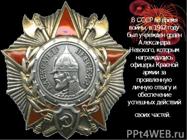 В СССР во время войны, в 1942 году был учрежден орден Александра Невского, которым награждались офицеры Красной армии за проявленную личную отвагу и обеспечение успешных действий своих частей.