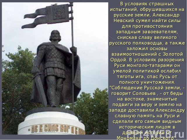 В условиях страшных испытаний, обрушившихся на русские земли, Александр Невский сумел найти силы для противостояния западным завоевателям, снискав славу великого русского полководца, а также заложил основы взаимоотношений с Золотой Ордой. В условиях…
