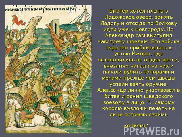 Биргер хотел плыть в Ладожское озеро, занять Ладогу и отсюда по Волхову идти уже к Новгороду. Но Александр сам выступил навстречу шведам. Его войска скрытно приблизились к устью Ижоры, где остановились на отдых враги, внезапно напали на них и начали…