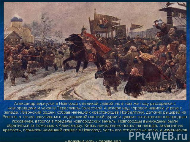 Александр вернулся в Новгород с великой славой, но в том же году рассорился с новгородцами и уехал в Переславль-Залесский. А вскоре над городом нависла угроза с запада. Ливонский орден, собрав немецких крестоносцев Прибалтики, датских рыцарей из Рев…