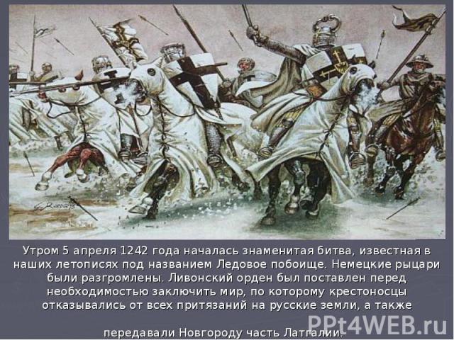 Утром 5 апреля 1242 года началась знаменитая битва, известная в наших летописях под названием Ледовое побоище. Немецкие рыцари были разгромлены. Ливонский орден был поставлен перед необходимостью заключить мир, по которому крестоносцы отказывались о…