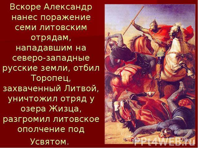 Вскоре Александр нанес поражение семи литовским отрядам, нападавшим на северо-западные русские земли, отбил Торопец, захваченный Литвой, уничтожил отряд у озера Жизца, разгромил литовское ополчение под Усвятом.