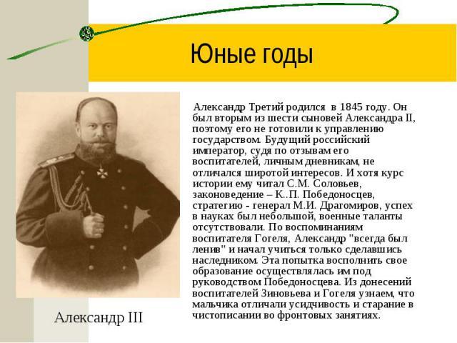 Александр Третий родился в 1845 году. Он был вторым из шести сыновей Александра II, поэтому его не готовили к управлению государством. Будущий российский император, судя по отзывам его воспитателей, личным дневникам, не отличался широтой интересов. …