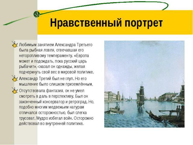 Любимым занятием Александра Третьего была рыбная ловля, отвечавшая его неторопливому темпераменту. «Европа может и подождать, пока русский царь рыбачит»,-сказал он однажды, желая подчеркнуть свой вес в мировой политике. Любимым занятием Александра Т…