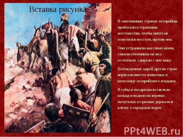 В завоеванных странах ассирийцы прибегали к страшным жестокостям, чтобы никто не осмелился восстать против них. В завоеванных странах ассирийцы прибегали к страшным жестокостям, чтобы никто не осмелился восстать против них. Они устраивали массовые к…