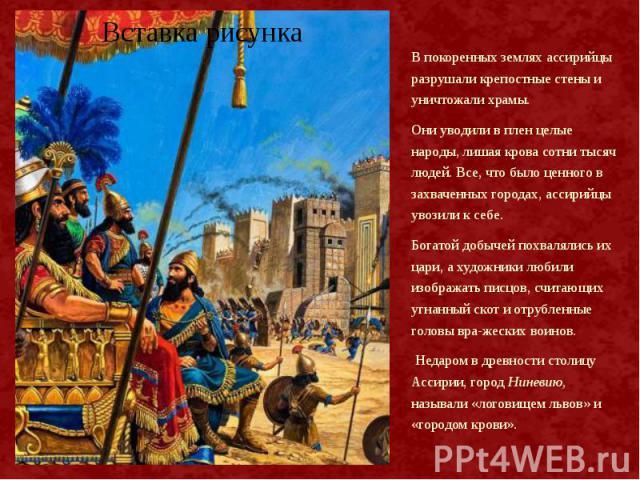 В покоренных землях ассирийцы разрушали крепостные стены и уничтожали храмы. В покоренных землях ассирийцы разрушали крепостные стены и уничтожали храмы. Они уводили в плен целые народы, лишая крова сотни тысяч людей. Все, что было ценного в захваче…