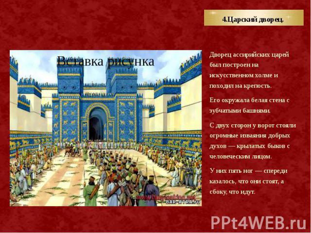 4.Царский дворец. Дворец ассирийских царей был построен на искусственном холме и походил на крепость. Его окружала белая стена с зубчатыми башнями. С двух сторон у ворот стояли огромные изваяния добрых духов — крылатых быков с человеческим лицом. У …