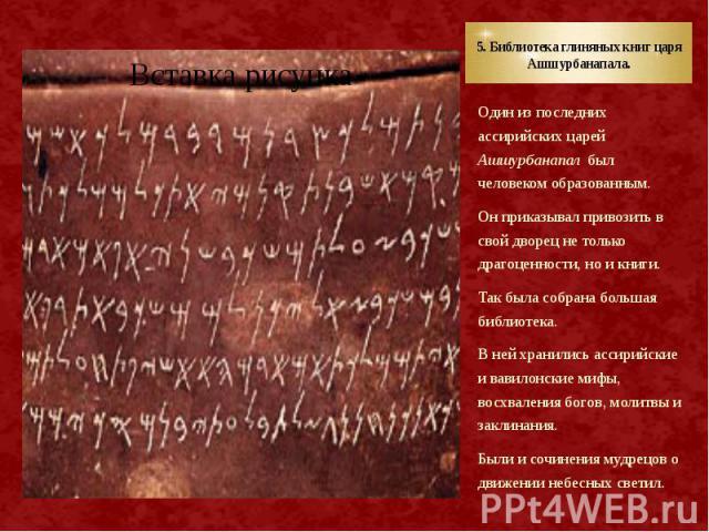 5. Библиотека глиняных книг царя Ашшурбанапала. Один из последних ассирийских царей Ашшурбанапал был человеком образованным. Он приказывал привозить в свой дворец не только драгоценности, но и книги. Так была собрана большая библиотека. В ней хранил…