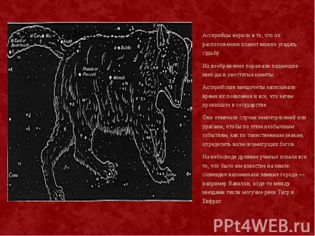 Ассирийцы верили в то, что по расположению планет можно угадать судьбу. Ассирийцы верили в то, что по расположению планет можно угадать судьбу. Их воображение поражали падающие звезды и хвостатые кометы. Ассирийские звездочеты записывали время …