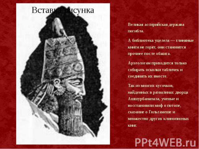 Великая ассирийская держава погибла. Великая ассирийская держава погибла. А библиотека уцелела — глиняные книги не горят, они становятся прочнее после обжига. Археологам приходится только собирать осколки табличек и соединять их вместе. Так из многи…