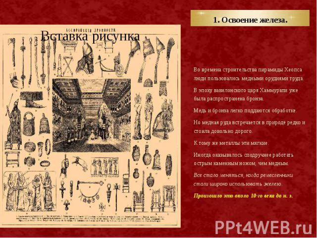 1. Освоение железа. Во времена строительства пирамиды Хеопса люди пользовались медными орудиями труда. В эпоху вавилонского царя Хаммурапи уже была распространена бронза. Медь и бронза легко поддаются обработке. Но медная руда встречается в природе …