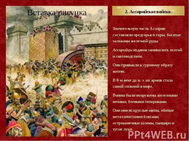 2. Ассирийское войско. Значительную часть Ассирии составляли предгорья и горы, богатые залежами железной руды. Ассирийцы издавна занимались охотой и скотоводством. Они привыкли к суровому образу жизни. В 8-м веке до н. э. их армия стала самой сильно…