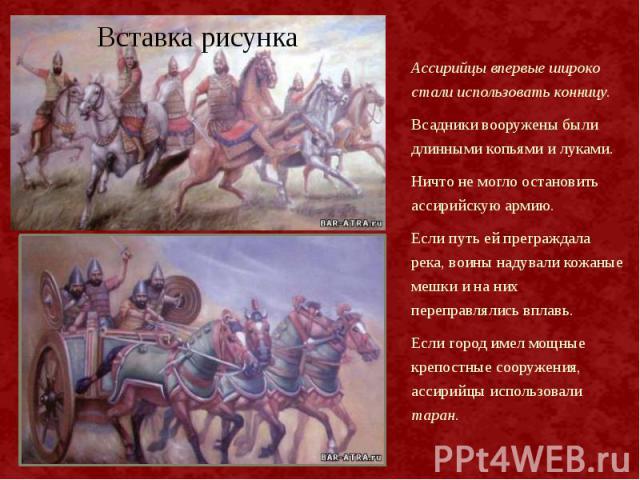 Ассирийцы впервые широко стали использовать конницу. Ассирийцы впервые широко стали использовать конницу. Всадники вооружены были длинными копьями и луками. Ничто не могло остановить ассирийскую армию. Если путь ей преграждала река, воины надували к…