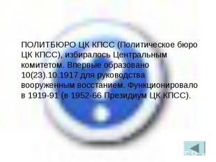 ПОЛИТБЮРО ЦК КПСС (Политическое бюро ЦК КПСС), избиралось Центральным комитетом.