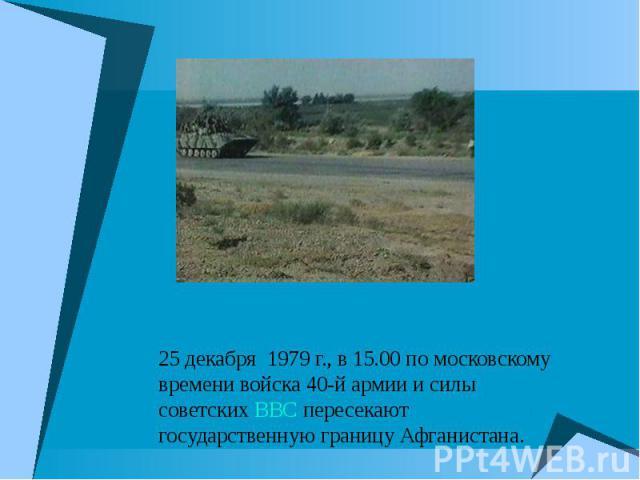 25 декабря 1979 г., в 15.00 по московскому времени войска 40-й армии и силы советских ВВС пересекают государственную границу Афганистана. 25 декабря 1979 г., в 15.00 по московскому времени войска 40-й армии и силы советских ВВС пересекают государств…