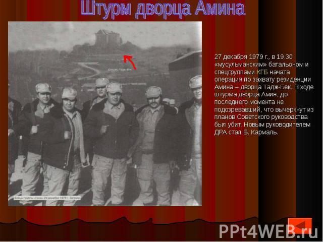 27 декабря 1979 г., в 19.30 «мусульманским» батальоном и спецгруппами КГБ начата операция по захвату резиденции Амина – дворца Тадж-Бек. В ходе штурма дворца Амин, до последнего момента не подозревавший, что вычеркнут из планов Советского руководств…