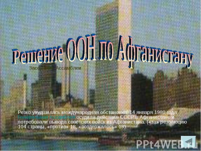 Резко ухудшилась международная обстановка. 14 января 1980 года Генеральная Ассамблея осудила действия СССР в Афганистане и потребовали вывода советских войск из Афганистана. («за» резолюцию 104 страны, «против» 18, «воздержалось» 18). Резко ухудшила…